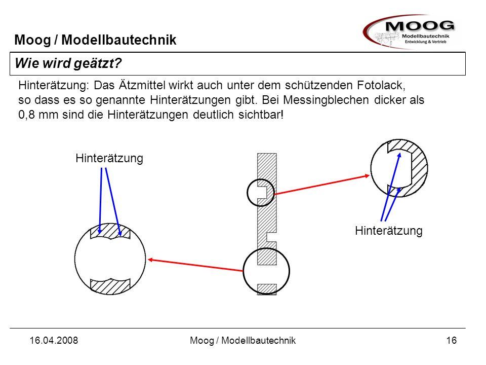 Moog / Modellbautechnik 16.04.2008Moog / Modellbautechnik16 Wie wird geätzt? Hinterätzung: Das Ätzmittel wirkt auch unter dem schützenden Fotolack, so