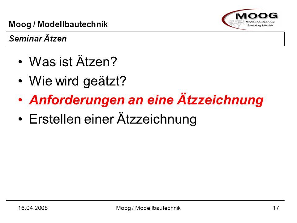 Moog / Modellbautechnik 16.04.2008Moog / Modellbautechnik17 Seminar Ätzen Was ist Ätzen? Wie wird geätzt? Anforderungen an eine Ätzzeichnung Erstellen