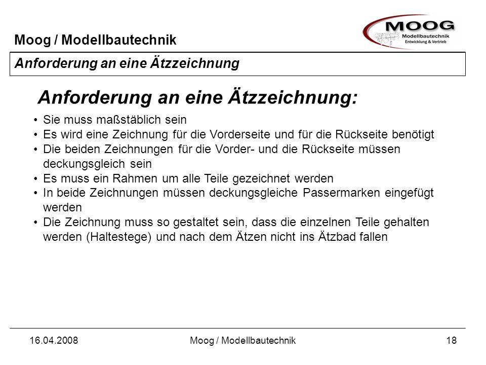 Moog / Modellbautechnik 16.04.2008Moog / Modellbautechnik18 Anforderung an eine Ätzzeichnung Sie muss maßstäblich sein Es wird eine Zeichnung für die
