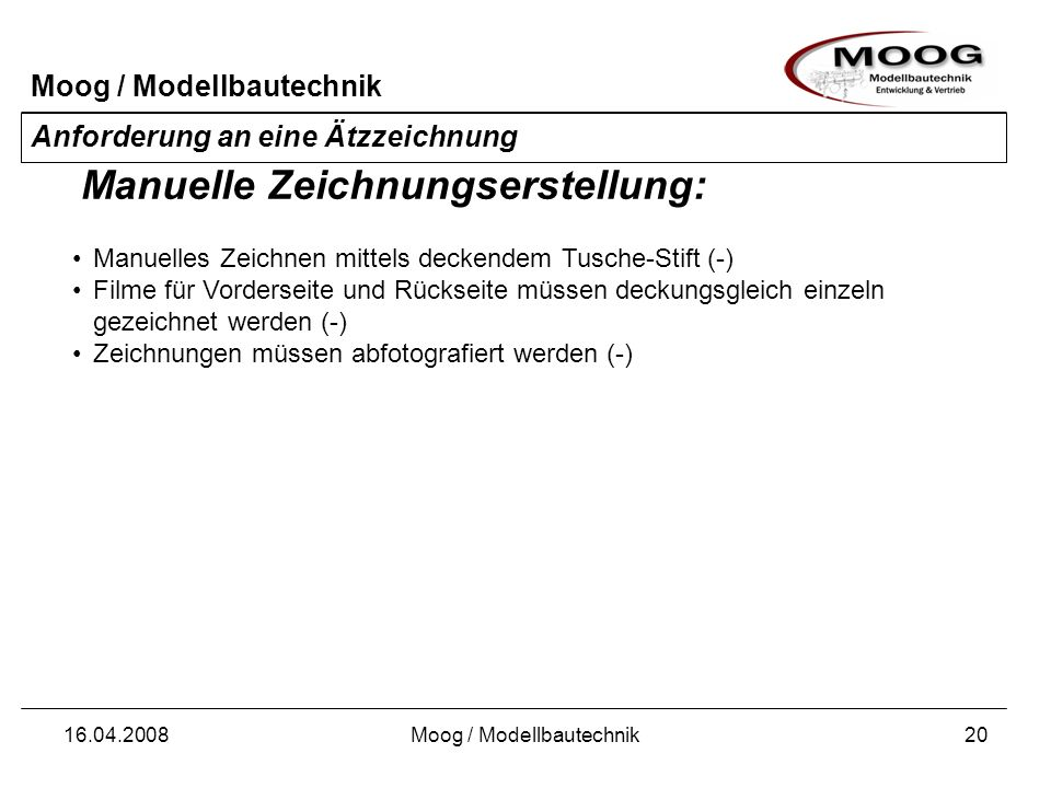 Moog / Modellbautechnik 16.04.2008Moog / Modellbautechnik21 Anforderung an eine Ätzzeichnung Hohe Genauigkeit (+) Vektororientiertes Zeichnen (+) Schwierige Bedienung (-) Verwendung von Layern möglich (+) Unterstützung des Zeichnens durch Anwendung von Konstruktionssoftware (+) Export in belichtungsfähiges Format erforderlich (-) Skalierung der Zeichnung bei Import in Belichtungssoftware schwierig (-) Zeichnen mit CAD-Software: