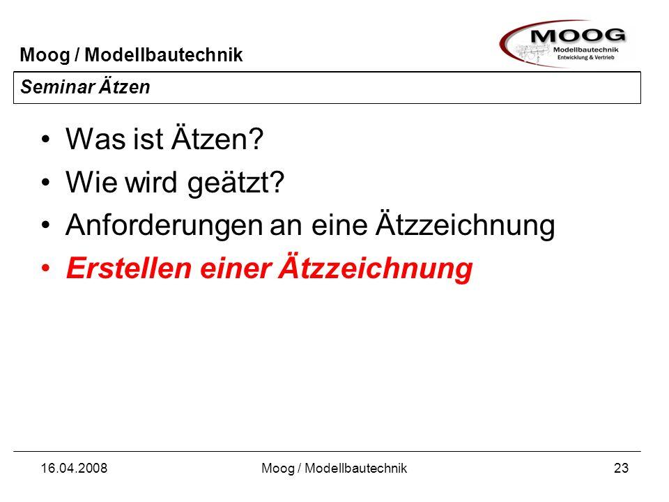 Moog / Modellbautechnik 16.04.2008Moog / Modellbautechnik23 Seminar Ätzen Was ist Ätzen? Wie wird geätzt? Anforderungen an eine Ätzzeichnung Erstellen