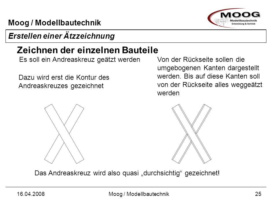 Moog / Modellbautechnik 16.04.2008Moog / Modellbautechnik25 Erstellen einer Ätzzeichnung Zeichnen der einzelnen Bauteile Es soll ein Andreaskreuz geät