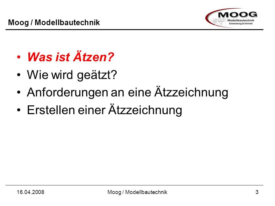 Moog / Modellbautechnik 16.04.2008Moog / Modellbautechnik3 Was ist Ätzen? Wie wird geätzt? Anforderungen an eine Ätzzeichnung Erstellen einer Ätzzeich