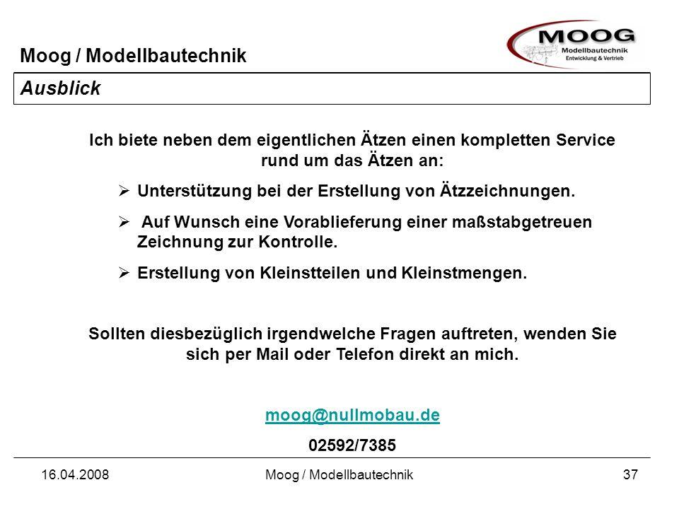 Moog / Modellbautechnik 16.04.2008Moog / Modellbautechnik37 Ausblick Ich biete neben dem eigentlichen Ätzen einen kompletten Service rund um das Ätzen