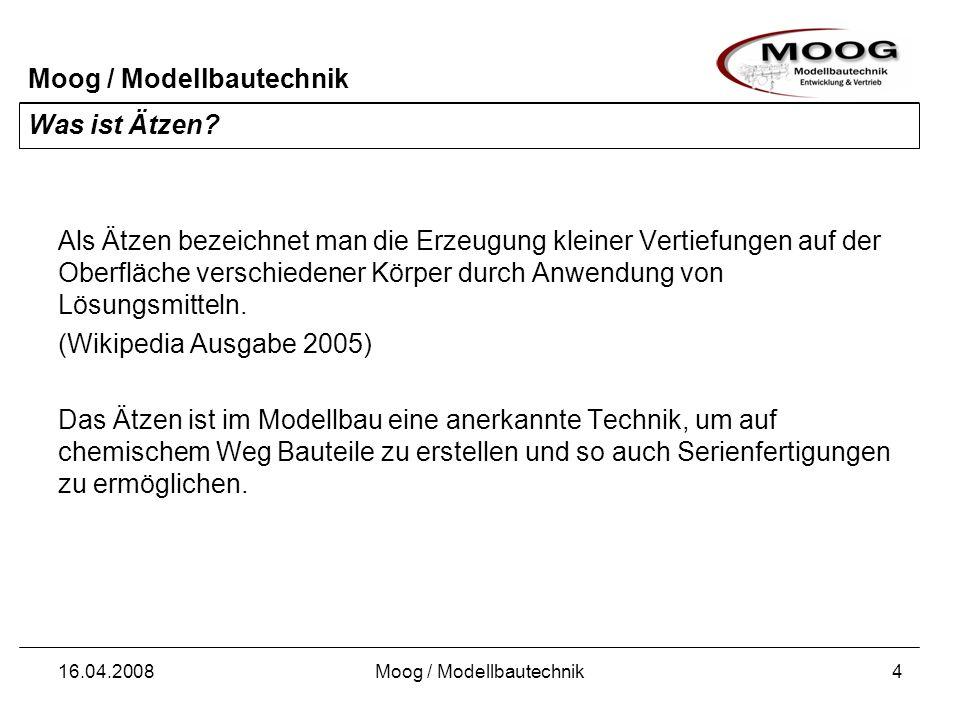 Moog / Modellbautechnik 16.04.2008Moog / Modellbautechnik4 Was ist Ätzen? Als Ätzen bezeichnet man die Erzeugung kleiner Vertiefungen auf der Oberfläc