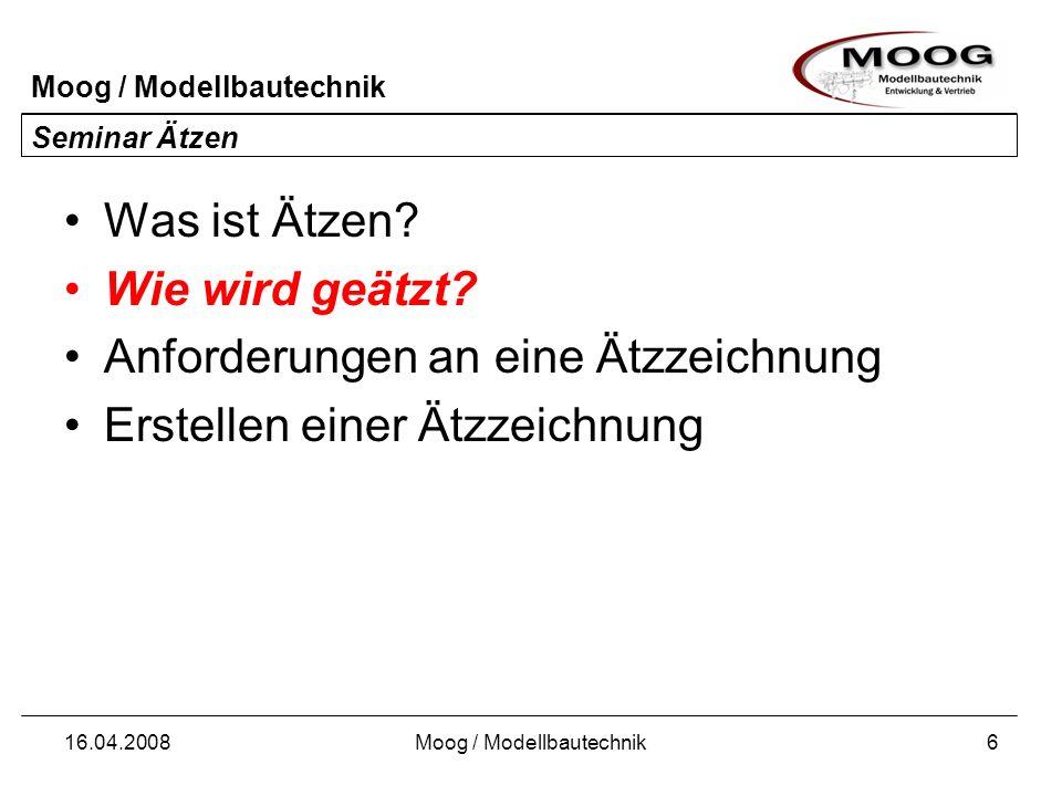 Moog / Modellbautechnik 16.04.2008Moog / Modellbautechnik6 Seminar Ätzen Was ist Ätzen? Wie wird geätzt? Anforderungen an eine Ätzzeichnung Erstellen