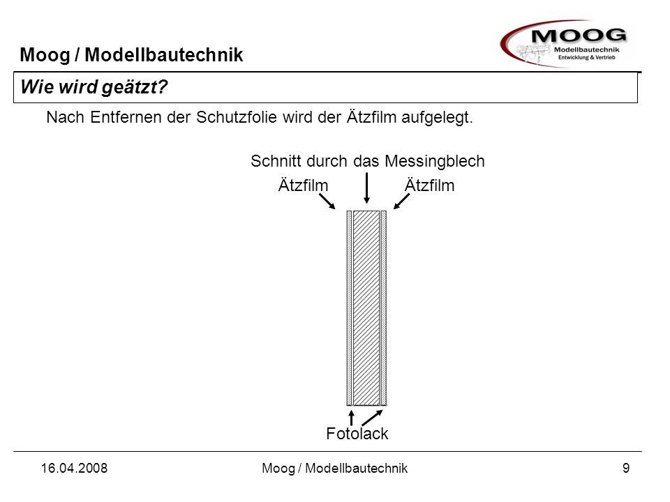 Moog / Modellbautechnik 16.04.2008Moog / Modellbautechnik9 Wie wird geätzt? Schnitt durch das Messingblech Nach Entfernen der Schutzfolie wird der Ätz