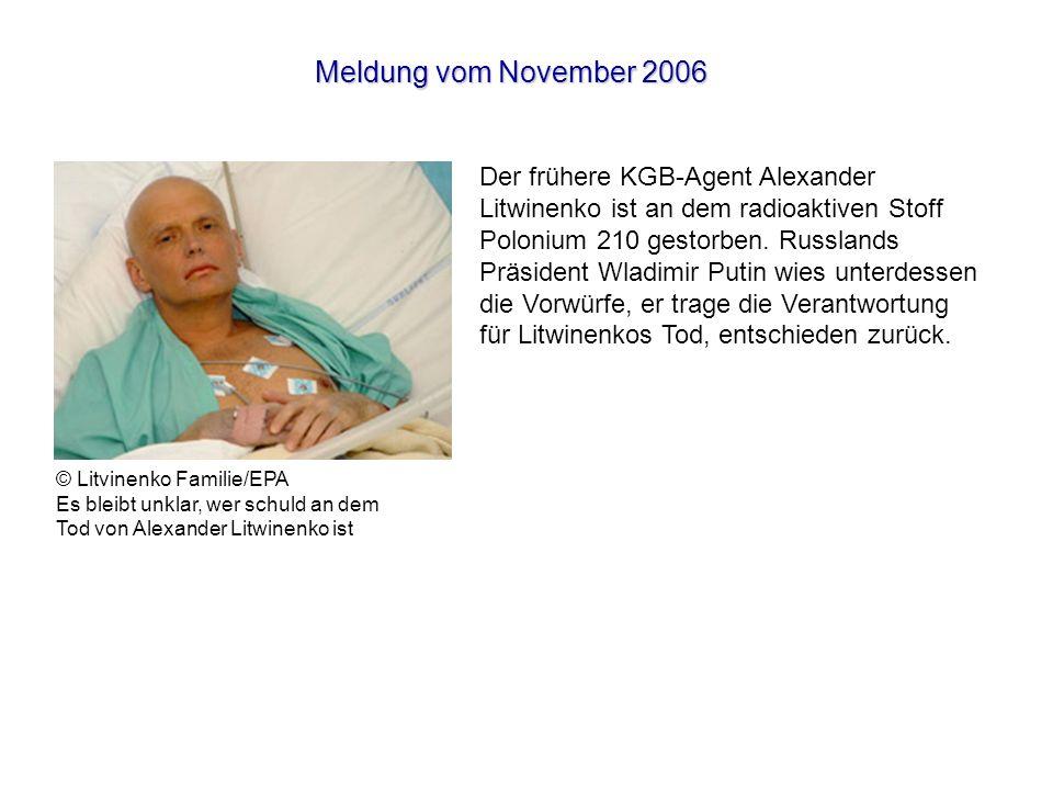 Meldung vom November 2006 Der frühere KGB-Agent Alexander Litwinenko ist an dem radioaktiven Stoff Polonium 210 gestorben.