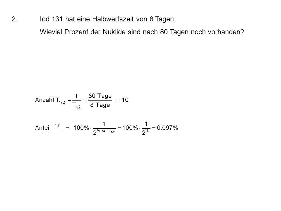 2.Iod 131 hat eine Halbwertszeit von 8 Tagen.
