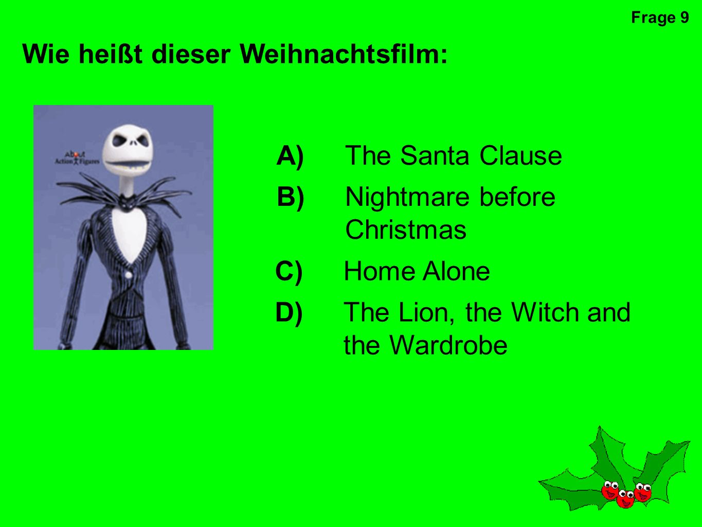 A)The Santa Clause B)Nightmare before Christmas C)Home Alone D)The Lion, the Witch and the Wardrobe Wie heißt dieser Weihnachtsfilm: Frage 9