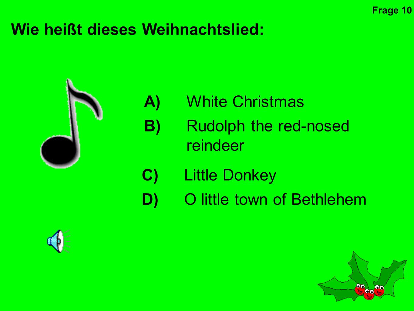 Wie heißt dieses Weihnachtslied: A)White Christmas B)Rudolph the red-nosed reindeer C)Little Donkey D)O little town of Bethlehem Frage 10