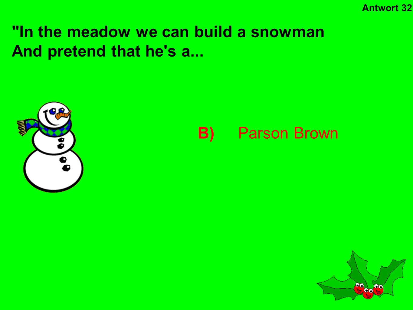 B)Parson Brown In the meadow we can build a snowman And pretend that he s a... Antwort 32