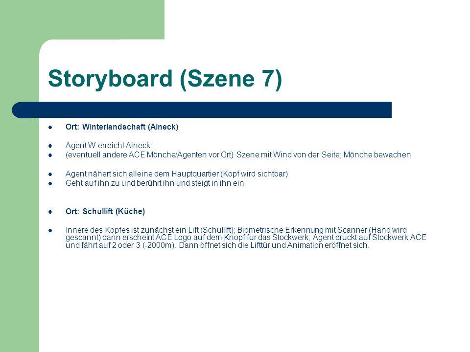 Storyboard (Szene 7) Ort: Winterlandschaft (Aineck) Agent W erreicht Aineck (eventuell andere ACE Mönche/Agenten vor Ort) Szene mit Wind von der Seite; Mönche bewachen Agent nähert sich alleine dem Hauptquartier (Kopf wird sichtbar) Geht auf ihn zu und berührt ihn und steigt in ihn ein Ort: Schullift (Küche) Innere des Kopfes ist zunächst ein Lift (Schullift); Biometrische Erkennung mit Scanner (Hand wird gescannt) dann erscheint ACE Logo auf dem Knopf für das Stockwerk; Agent drückt auf Stockwerk ACE und fährt auf 2 oder 3 (-2000m).