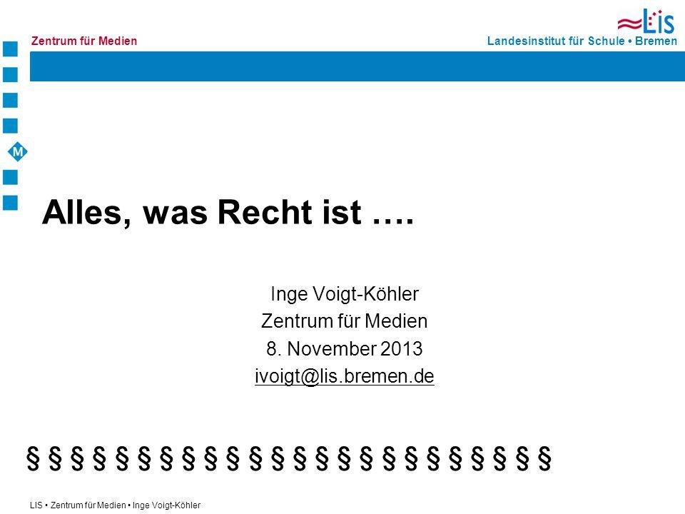 Landesinstitut für Schule BremenZentrum für Medien LIS Zentrum für Medien Inge Voigt-Köhler Alles, was Recht ist …. Inge Voigt-Köhler Zentrum für Medi
