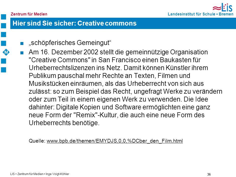 36 LIS Zentrum für Medien Inge Voigt-Köhler Landesinstitut für Schule BremenZentrum für Medien Hier sind Sie sicher: Creative commons schöpferisches G