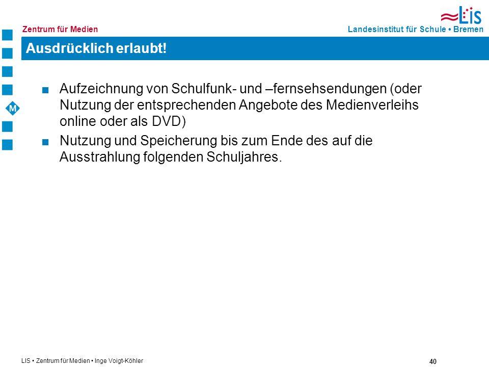 40 LIS Zentrum für Medien Inge Voigt-Köhler Landesinstitut für Schule BremenZentrum für Medien Ausdrücklich erlaubt! Aufzeichnung von Schulfunk- und –