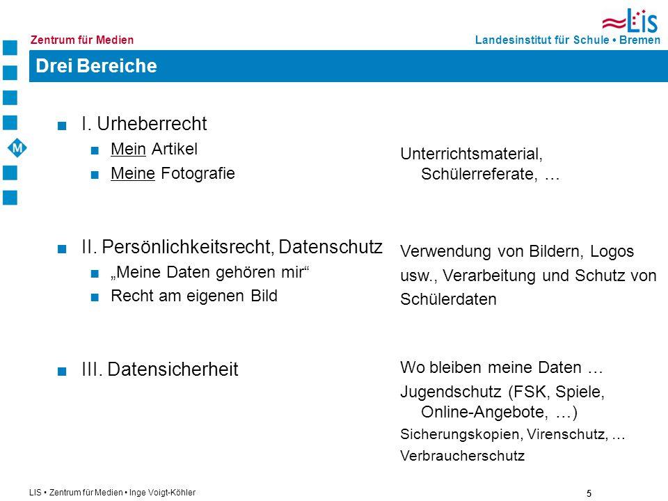 5 LIS Zentrum für Medien Inge Voigt-Köhler Landesinstitut für Schule BremenZentrum für Medien Drei Bereiche I. Urheberrecht Mein Artikel Meine Fotogra