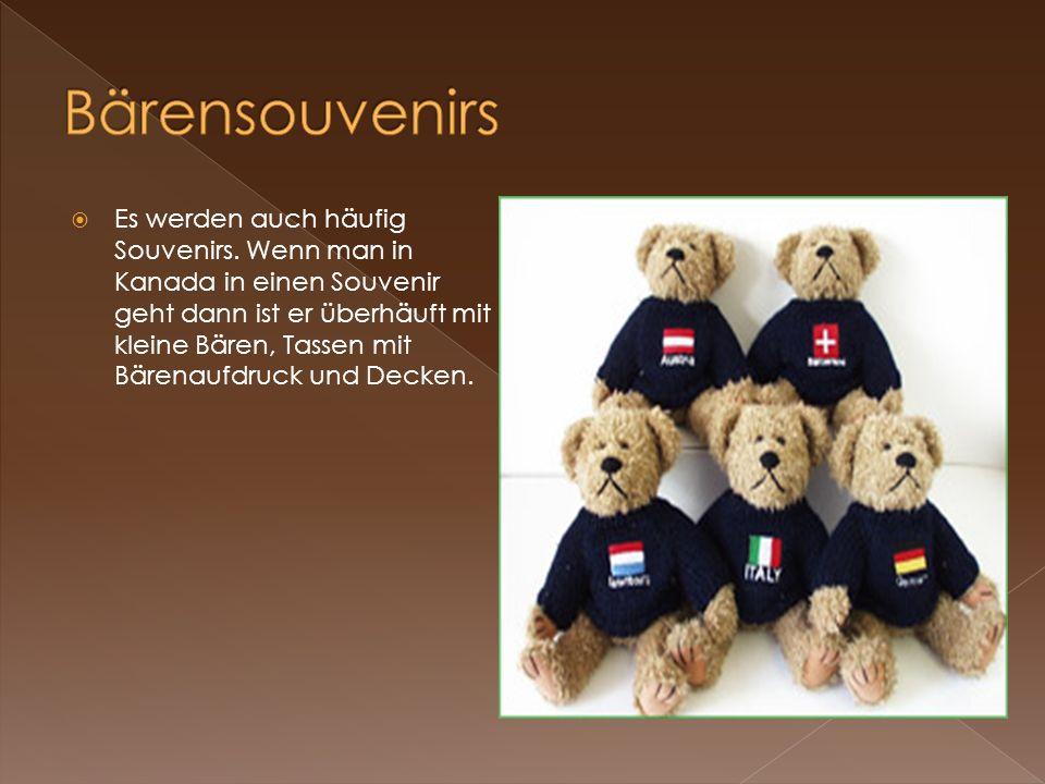 Es werden auch häufig Souvenirs. Wenn man in Kanada in einen Souvenir geht dann ist er überhäuft mit kleine Bären, Tassen mit Bärenaufdruck und Decken