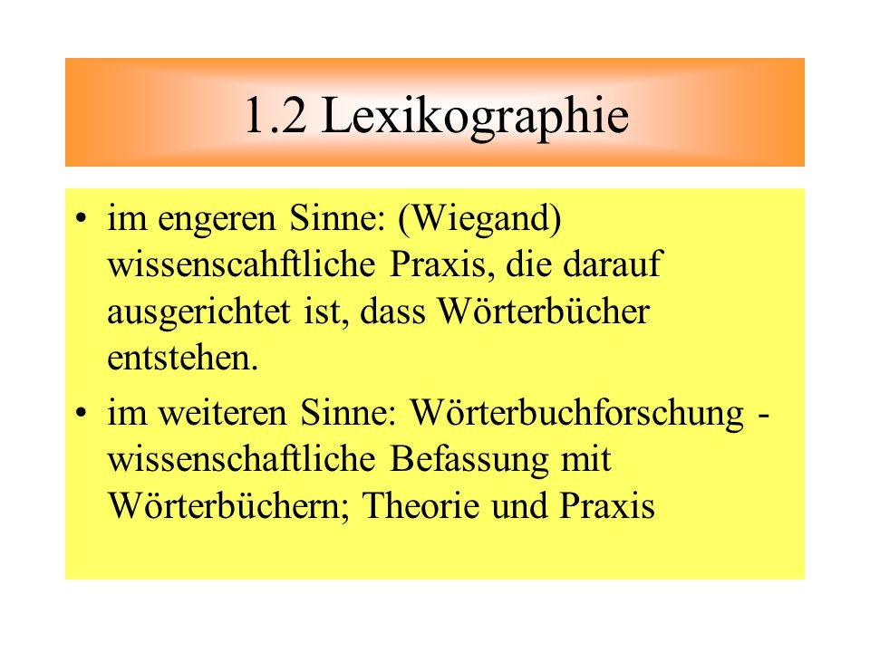 1.2 Lexikographie im engeren Sinne: (Wiegand) wissenscahftliche Praxis, die darauf ausgerichtet ist, dass Wörterbücher entstehen. im weiteren Sinne: W