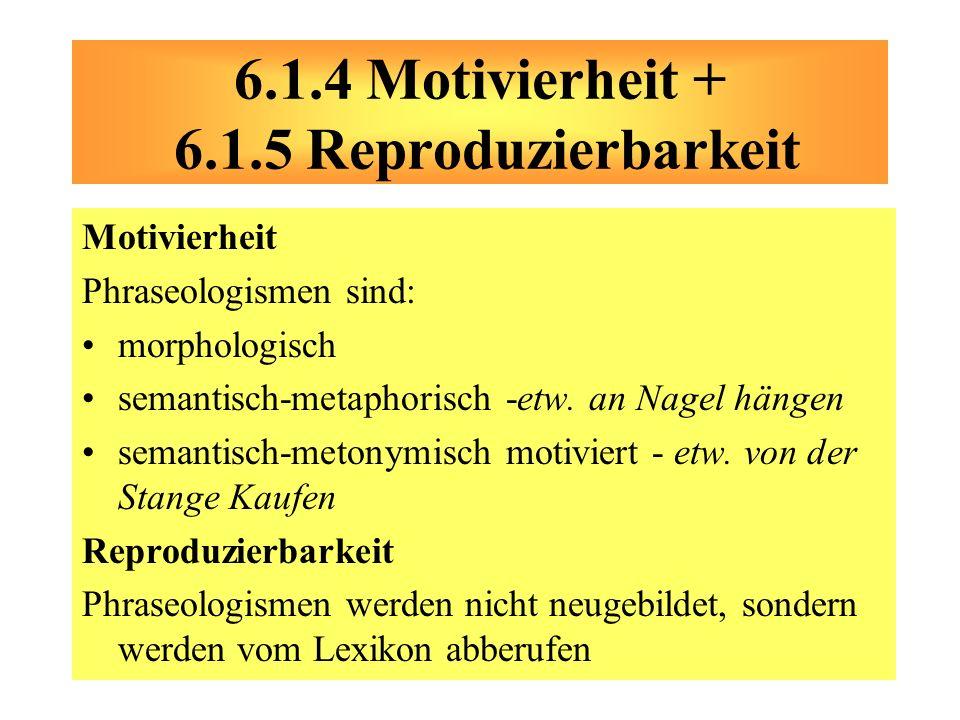Motivierheit Phraseologismen sind: morphologisch semantisch-metaphorisch -etw. an Nagel hängen semantisch-metonymisch motiviert - etw. von der Stange