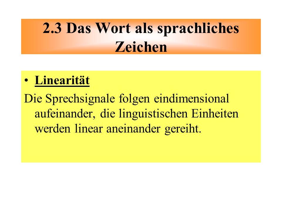 Linearität Die Sprechsignale folgen eindimensional aufeinander, die linguistischen Einheiten werden linear aneinander gereiht. 2.3 Das Wort als sprach