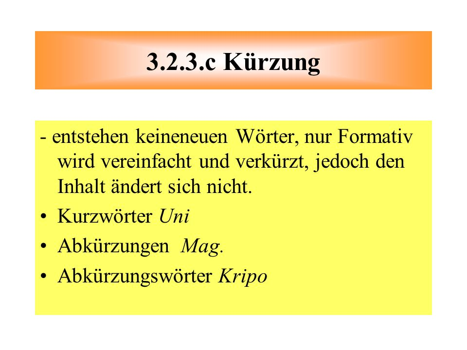 - entstehen keineneuen Wörter, nur Formativ wird vereinfacht und verkürzt, jedoch den Inhalt ändert sich nicht. Kurzwörter Uni Abkürzungen Mag. Abkürz