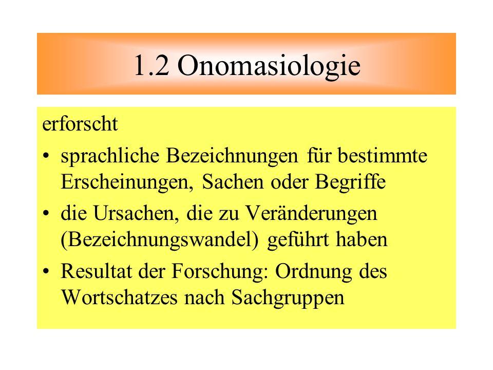 1.2 Onomasiologie erforscht sprachliche Bezeichnungen für bestimmte Erscheinungen, Sachen oder Begriffe die Ursachen, die zu Veränderungen (Bezeichnun