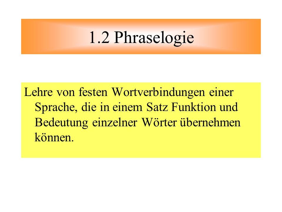1.2 Phraselogie Lehre von festen Wortverbindungen einer Sprache, die in einem Satz Funktion und Bedeutung einzelner Wörter übernehmen können.