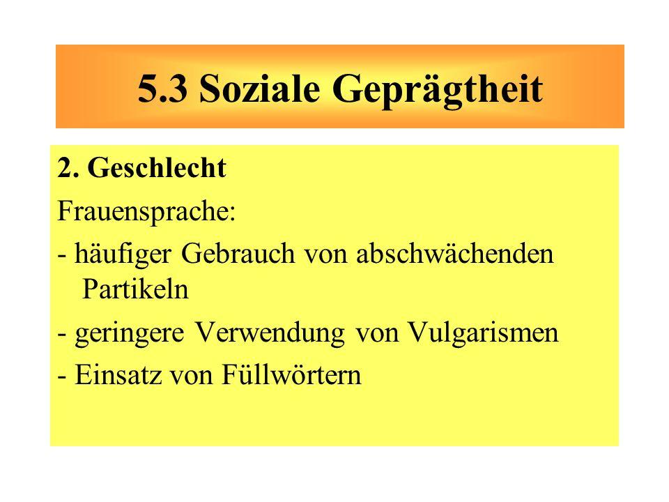 2. Geschlecht Frauensprache: - häufiger Gebrauch von abschwächenden Partikeln - geringere Verwendung von Vulgarismen - Einsatz von Füllwörtern 5.3 Soz