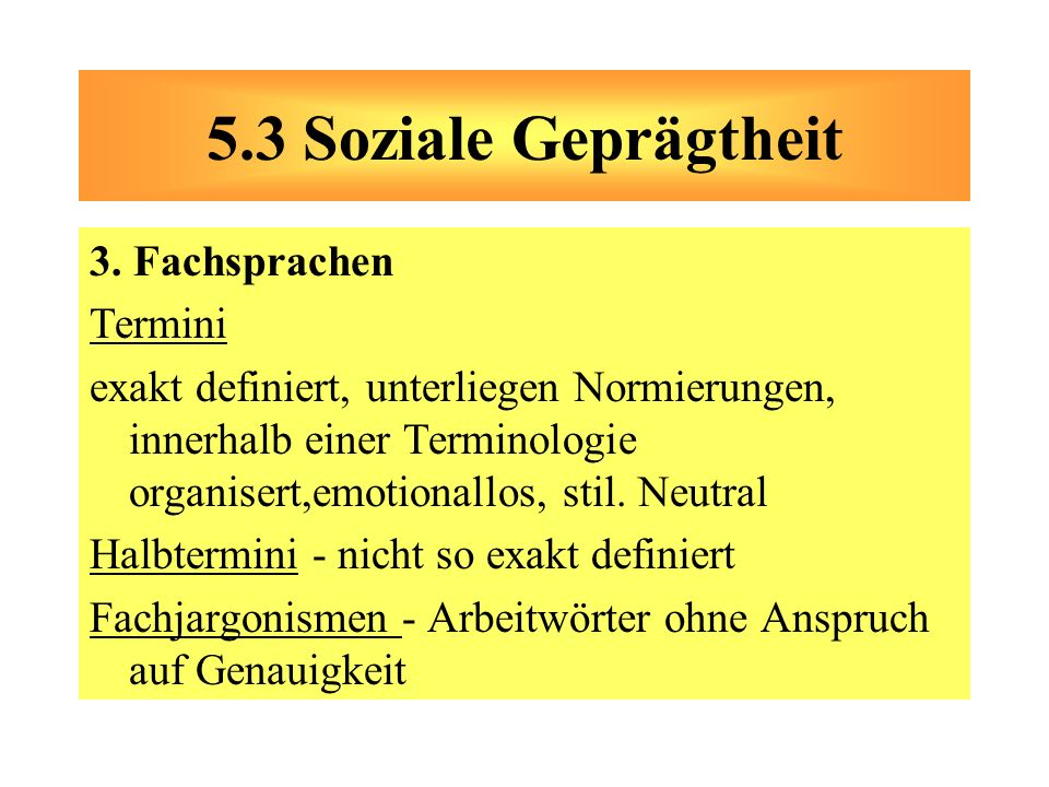 3. Fachsprachen Termini exakt definiert, unterliegen Normierungen, innerhalb einer Terminologie organisert,emotionallos, stil. Neutral Halbtermini - n