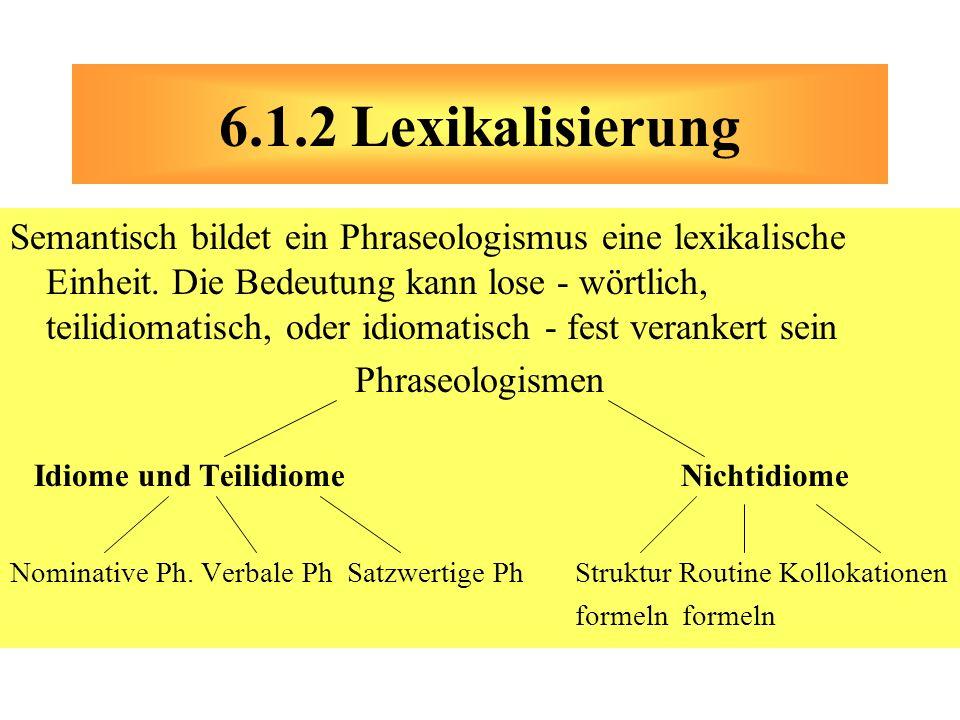 Semantisch bildet ein Phraseologismus eine lexikalische Einheit. Die Bedeutung kann lose - wörtlich, teilidiomatisch, oder idiomatisch - fest veranker