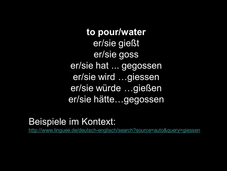 to pour/water er/sie gießt er/sie goss er/sie hat... gegossen er/sie wird …giessen er/sie würde …gießen er/sie hätte…gegossen Beispiele im Kontext: ht