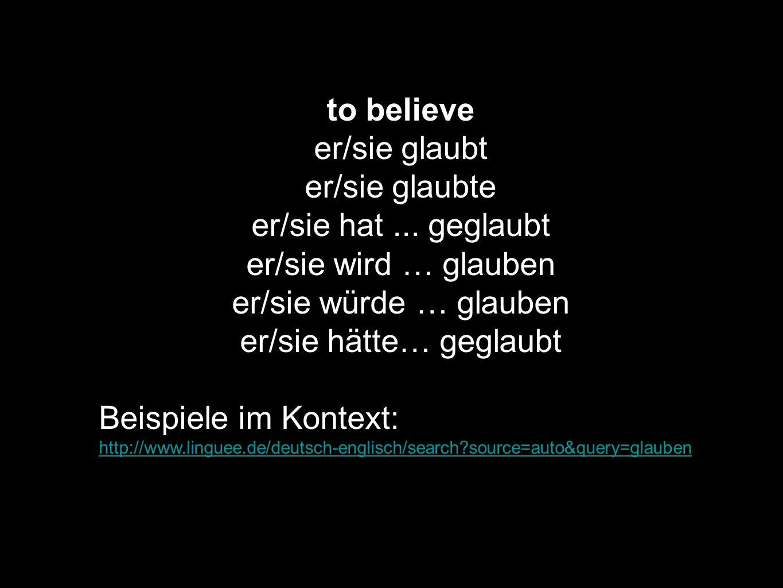 to believe er/sie glaubt er/sie glaubte er/sie hat... geglaubt er/sie wird … glauben er/sie würde … glauben er/sie hätte… geglaubt Beispiele im Kontex