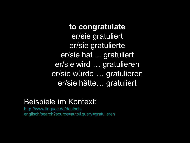 to congratulate er/sie gratuliert er/sie gratulierte er/sie hat... gratuliert er/sie wird … gratulieren er/sie würde … gratulieren er/sie hätte… gratu