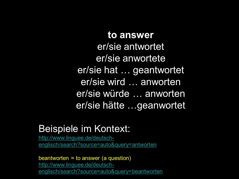 to answer er/sie antwortet er/sie anwortete er/sie hat … geantwortet er/sie wird … anworten er/sie würde … anworten er/sie hätte …geanwortet Beispiele
