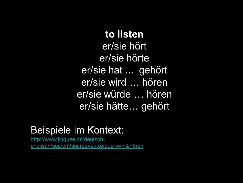 to listen er/sie hört er/sie hörte er/sie hat... gehört er/sie wird … hören er/sie würde … hören er/sie hätte… gehört Beispiele im Kontext: http://www