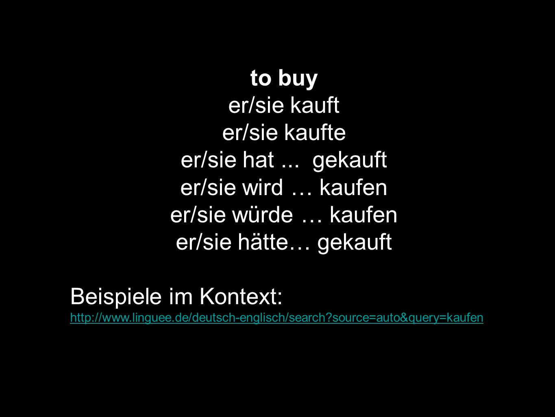 to buy er/sie kauft er/sie kaufte er/sie hat... gekauft er/sie wird … kaufen er/sie würde … kaufen er/sie hätte… gekauft Beispiele im Kontext: http://