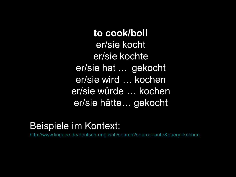 to cook/boil er/sie kocht er/sie kochte er/sie hat... gekocht er/sie wird … kochen er/sie würde … kochen er/sie hätte… gekocht Beispiele im Kontext: h