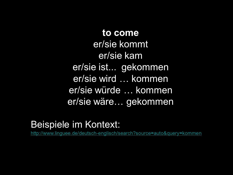 to come er/sie kommt er/sie kam er/sie ist... gekommen er/sie wird … kommen er/sie würde … kommen er/sie wäre… gekommen Beispiele im Kontext: http://w