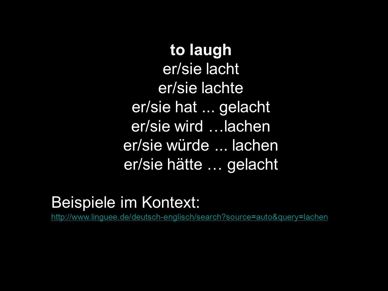 to laugh er/sie lacht er/sie lachte er/sie hat... gelacht er/sie wird …lachen er/sie würde... lachen er/sie hätte … gelacht Beispiele im Kontext: http