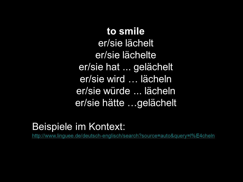 to smile er/sie lächelt er/sie lächelte er/sie hat... gelächelt er/sie wird … lächeln er/sie würde... lächeln er/sie hätte …gelächelt Beispiele im Kon