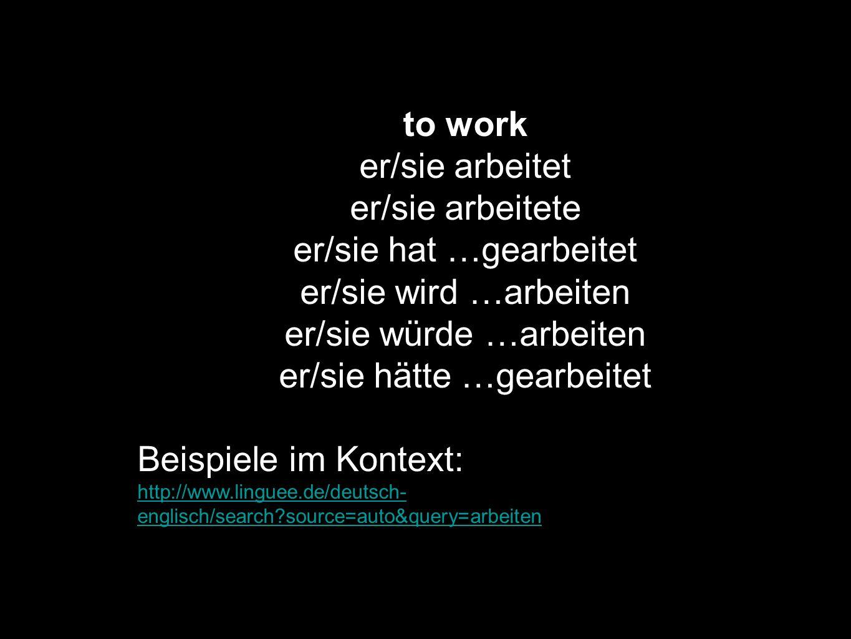 to work er/sie arbeitet er/sie arbeitete er/sie hat …gearbeitet er/sie wird …arbeiten er/sie würde …arbeiten er/sie hätte …gearbeitet Beispiele im Kon
