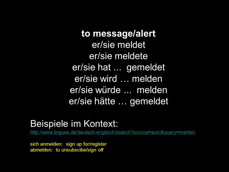 to message/alert er/sie meldet er/sie meldete er/sie hat... gemeldet er/sie wird … melden er/sie würde... melden er/sie hätte … gemeldet Beispiele im