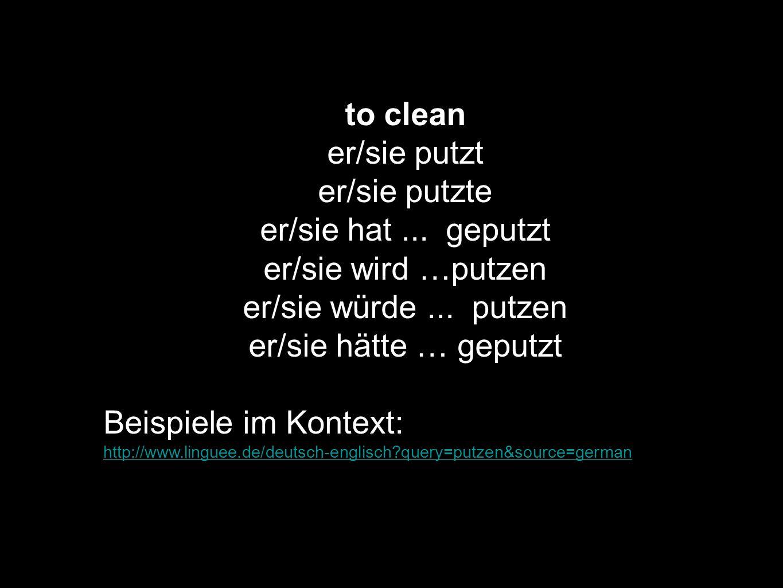 to clean er/sie putzt er/sie putzte er/sie hat... geputzt er/sie wird …putzen er/sie würde... putzen er/sie hätte … geputzt Beispiele im Kontext: http