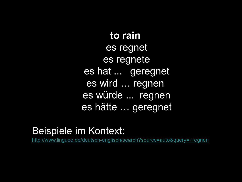 to rain es regnet es regnete es hat... geregnet es wird … regnen es würde... regnen es hätte … geregnet Beispiele im Kontext: http://www.linguee.de/de
