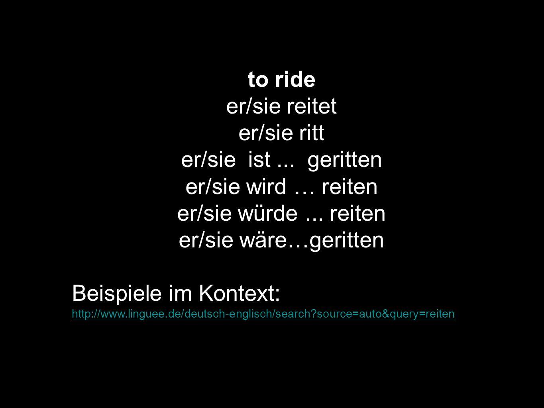 to ride er/sie reitet er/sie ritt er/sie ist... geritten er/sie wird … reiten er/sie würde... reiten er/sie wäre…geritten Beispiele im Kontext: http:/