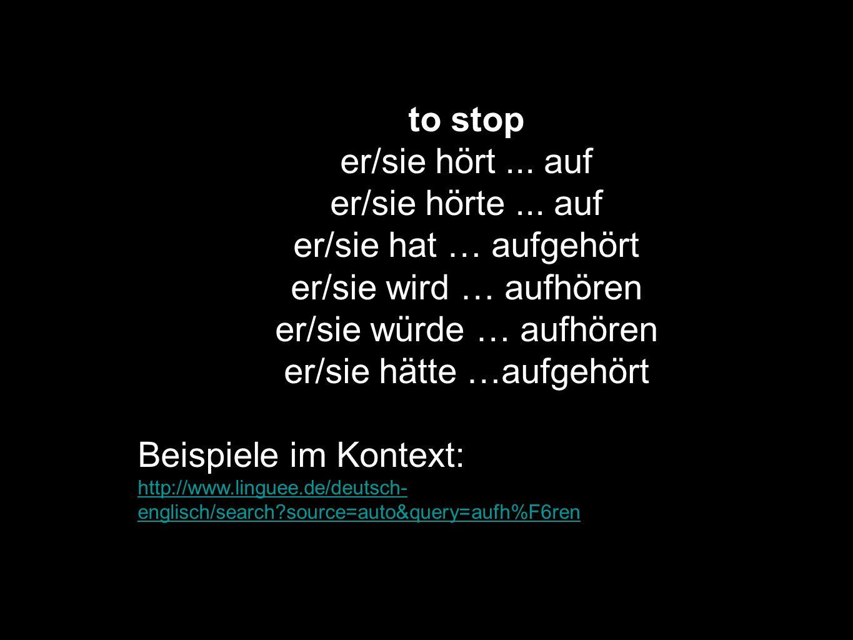 to stop er/sie hört... auf er/sie hörte... auf er/sie hat … aufgehört er/sie wird … aufhören er/sie würde … aufhören er/sie hätte …aufgehört Beispiele