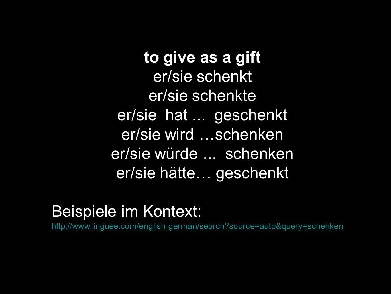 to give as a gift er/sie schenkt er/sie schenkte er/sie hat... geschenkt er/sie wird …schenken er/sie würde... schenken er/sie hätte… geschenkt Beispi