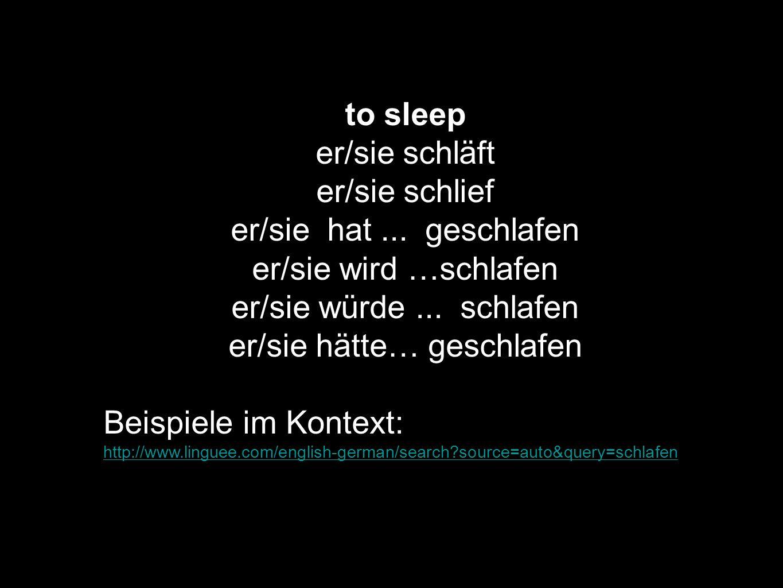 to sleep er/sie schläft er/sie schlief er/sie hat... geschlafen er/sie wird …schlafen er/sie würde... schlafen er/sie hätte… geschlafen Beispiele im K