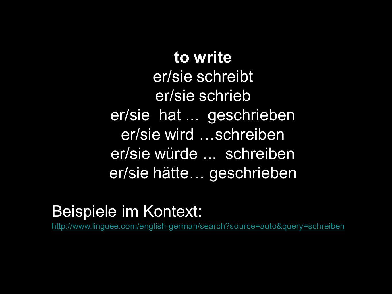 to write er/sie schreibt er/sie schrieb er/sie hat... geschrieben er/sie wird …schreiben er/sie würde... schreiben er/sie hätte… geschrieben Beispiele